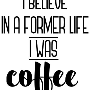 I Believe in a former life I was Coffee by amartyn