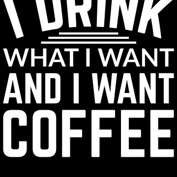 I drink what I want and I want coffee by Distrill