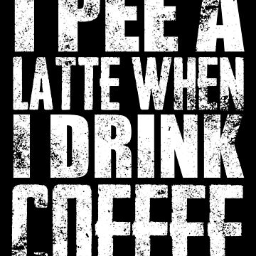 Pee A Latte When I Drink Coffee by Distrill