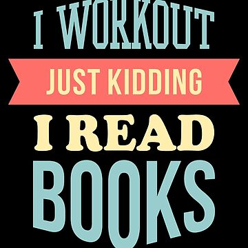 I Workout Just Kidding I Read Books by VomHaus