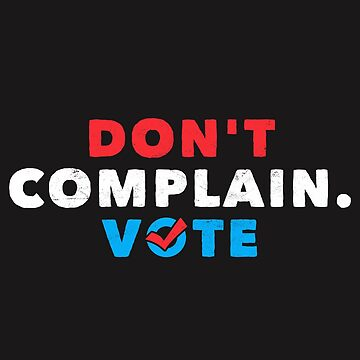 Political funny Shirt Don't Complain. Vote Politics Apparel  by arnaldog