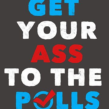 Political Funny Shirt Get Your Ass To The Polls Politics Novelty Gift  by arnaldog