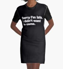 Sorry I'm late. I didn't want to come. Graphic T-Shirt Dress
