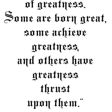 "William Shakespeare, ""Be not afraid of greatness. Some are born great, some achieve greatness, and others have greatness thrust upon them.""   by TOMSREDBUBBLE"