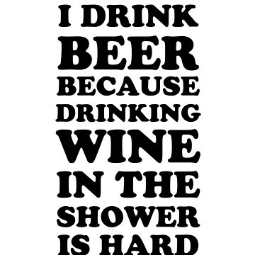 I Drink Beer Because Drinking Wine In The Shower Is Hard by dreamhustle