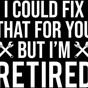 I Could Fix That But I'm Retired Mechanic T-shirt by zcecmza