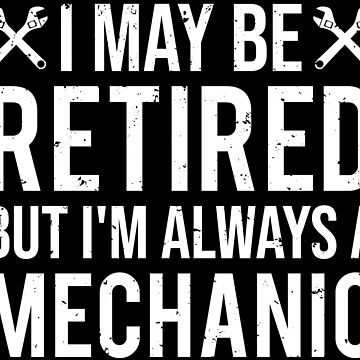 I May Be Retired But Mechanic Retirement T-shirt by zcecmza