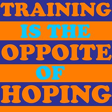 TRAINING IS THE OPPOSITE OF HOPING SHIRT by salah944