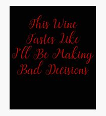 Naughty This Wine Tastes Like I'll Be Making Bad Decisions Photographic Print