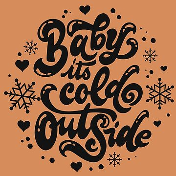 Baby Its Cold Outside by ArtiosApparels