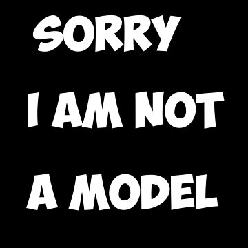 Sorry I am not a model by sillyshirtsco