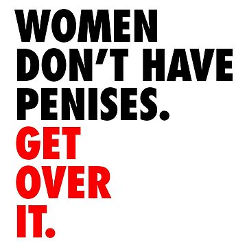Women don't have penises. Get over it. by designite