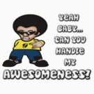 Yeah Baby... Can You Handle My Awesomeness? by SayWhat