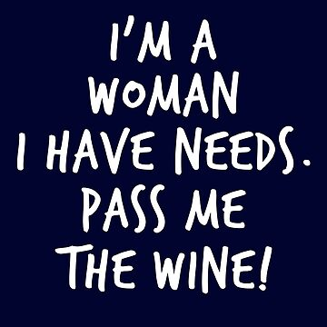 I'm a Woman I Have Needs Pass Me The Wine! by STdesigns