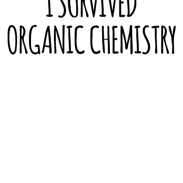 I Survived Organic Chemistry- Funny Organic Chemistry Joke by the-elements