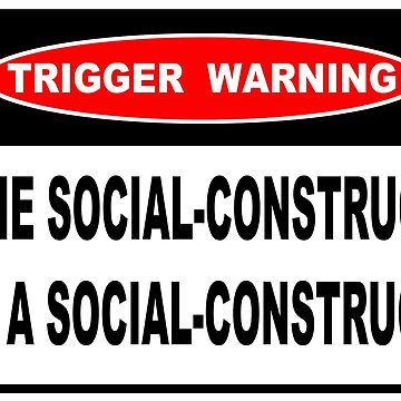 TRIGGER WARNING - THE SOCIAL CONSTRUCT IS A SOCIAL CONSTRUCT by Calgacus