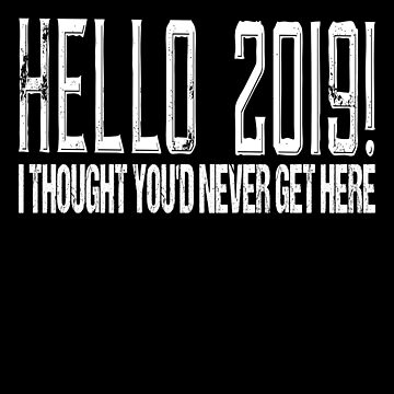 Hello 2019 I Thought You'd Never Get Here by FairOaksDesigns
