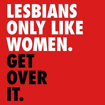 Lesbians Only Like Women. Get Over It. (white) by designite