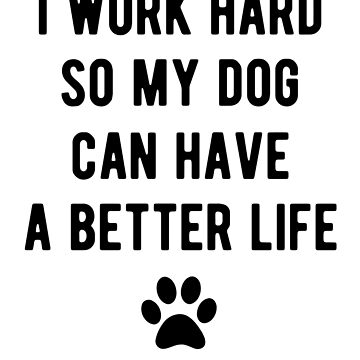 I work hard so my dog can have a better life by goodtogotees