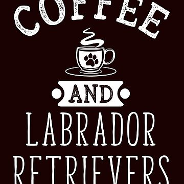 Coffee And Labrador Retrievers  Funny Dog Lover T-Shirt Gift: | Gift For Dog Lovers | Caffeine | Pet Owners | Coffee Shop |  by larspat