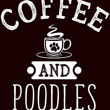 Coffee And Poodles  Funny Dog Lover T-Shirt Gift: | Gift For Dog Lovers | Caffeine | Pet Owners | Coffee Shop |  by larspat