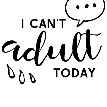I Cant Adult Today by JakeRhodes