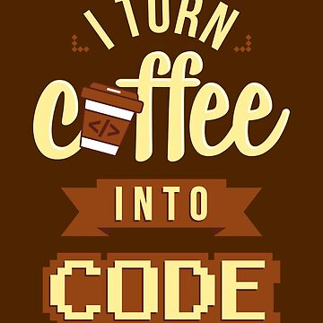 I Turn Coffee Into Code by VomHaus