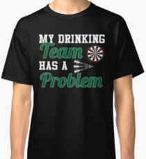 My Drinking Team Has A Darts Problem Classic T-Shirt
