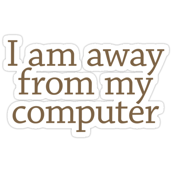 I am away from my computer by digerati