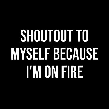 SHOUTOUT TO MYSELF BECAUSE I'M ON FIRE by kailukask