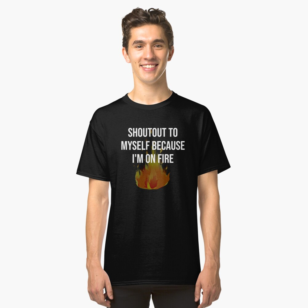 SHOUTOUT TO MYSELF BECAUSE I'M ON FIRE Classic T-Shirt Front