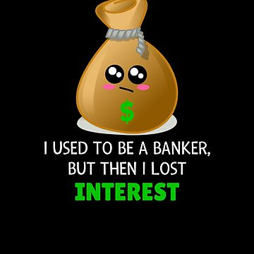 I Used To Be A Banker, But Then I Lost Interest Funny Banker Pun by DogBoo
