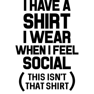I Have A Shirt I Wear When I Feel Social (This Isn't That Shirt) by dreamhustle
