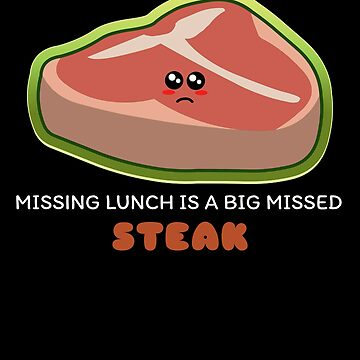 Missing Lunch Is A Big Missed Steak Funny Steak Pun by DogBoo