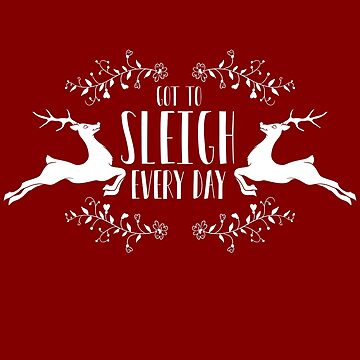 Got to sleigh every day - reindeer Christmas novelty  by e2productions