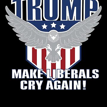 Trump Make Liberals Cry Again! - 45 2020 - Support Re Elect - Republican Election Vote Bald Eagle American America Flag Stars Stripes by BullQuacky