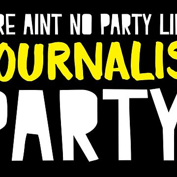 There aint no party like a JOURNALIST party by jazzydevil