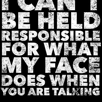 Can't Be Held Responsible For My Face - Funny Saying Humor Sarcastic Quote Sarcasm by BullQuacky