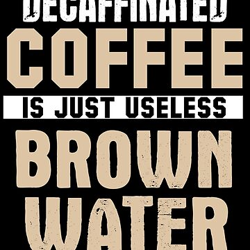 Decaffinated Coffee is Just Useless Brown Water - Funny Quote - Coffee with Caffeine Lover by BullQuacky