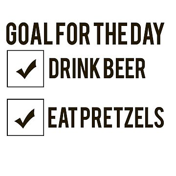 Goals for the day: Drink beer, pretzels Eat by Faba188