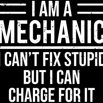 Funny Sarcastic I'm A Mechanic Fix Stupid T-Shirt by zcecmza
