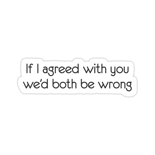 If I agreed with you we'd both be wrong by digerati