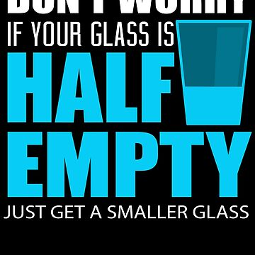 Don't Worry if your Glass is Half Empty - Get Smaller - Funny Quote Humor Saying by BullQuacky