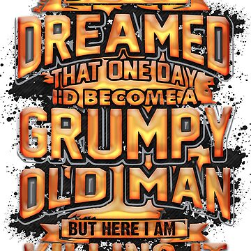 i never dreamed | grumpy old man t shirt by GK-Graphics