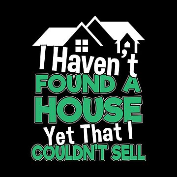 I Havent Found A House Yet That I Couldnt Sell Funny Realtor Gift Women by stockwell315