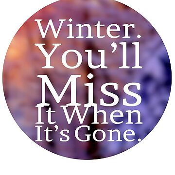 Winter You'll Miss It When It's Gone by iwaygifts
