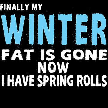 Finally My Winter Fat Is Gone Now I Have Spring Rolls by iwaygifts