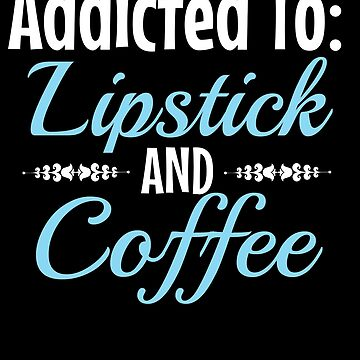 Addicted toLipstickand coffee by KaylinArt