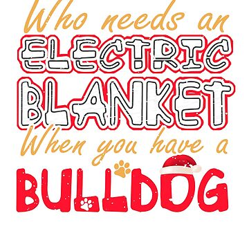 Christmas Bulldog Who Needs an Electric Blanket When You Have a Bulldog by KanigMarketplac