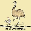 Winning! Like an emu at a cockfight. by Jed Dunstan